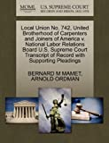 Local Union No. 742, United Brotherhood of Carpenters and Joiners of America V. National Labor Relations Board U. S. Supreme Court Transcript of Record, Bernard M. Mamet and Arnold ORDMAN, 1270631675