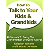 How To Talk To Your Kids & Grandkids: 10 Secrets To Being The Grandmother Everyone Adores