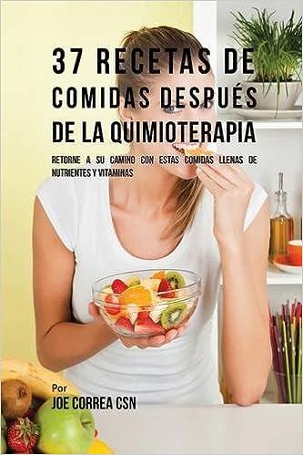 37 Recetas De Comidas Después De La Quimioterapia: Retorne A Su Camino Con Estas Comidas Llenas De Nutrientes Y Vitaminas: Amazon.es: Joe Correa: Libros