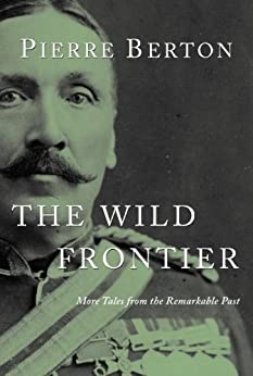 The Wild Frontier: More Tales from the Remarkable Past by [Berton, Pierre]