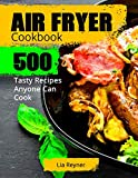 Air Fryer Cookbook: 500 Tasty Recipes Anyone Can
