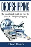 Dropshipping: The Super Simple Guide On How To Make A Killing Dropshipping (Dropshpping for Beginners, Dropshipping Suppliers, Dropshipping Guide, Dropshipping List) (Volume 1)