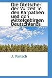 Die Gletscher der Vorzeit in Den Karpathen und Den Mittelgebirgen Deutschlands, J. Partsch, 1103617060