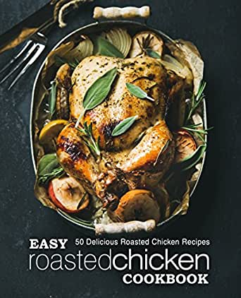 Easy Roasted Chicken Cookbook 50 Delicious Roasted Chicken Recipes