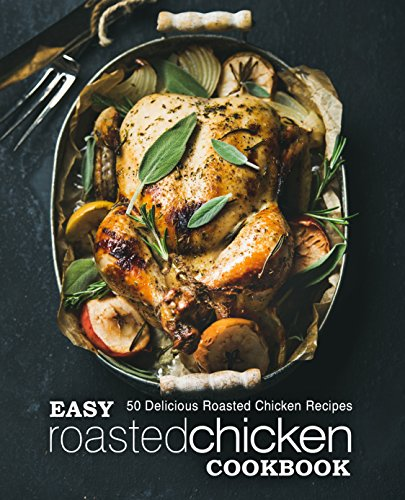 Easy Roasted Chicken Cookbook: 50 Delicious Roasted Chicken Recipes (2nd Edition) by BookSumo Press
