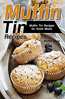 Muffin Tin Recipes: Muffin Tin Recipes for Great Meals by [Stone, Martha]