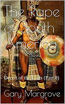 The Rape of South America: Deceit of the Gods (Part 8) (Legacy of the Gods Book 4)