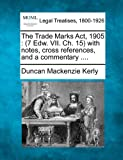The Trade Marks Act, 1905 : (7 Edw. VII. Ch. 15) with notes, cross references, and a Commentary ... ., Duncan Mackenzie Kerly, 1240116462