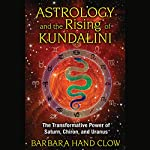 Astrology and the Rising of Kundalini: The Transformative Power of Saturn, Chiron, and Uranus | Barbara Hand Clow