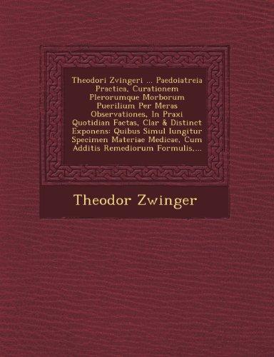Theodori Zvingeri ... Paedoiatreia Practica, Curationem Plerorumque Morborum Puerilium Per Meras Observationes, In Praxi Quotidian Factas, Clar & ... Remediorum Formulis,... (Latin Edition)