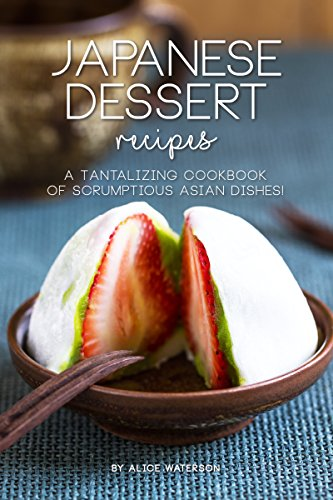 Japanese Dessert Recipes: A Tantalizing Cookbook of Scrumptious Asian Dishes! by Alice Waterson