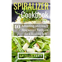 Spiralizer Cookbook: 40 Amazing and Easy Spiralizer Recipes for a Healthy Life