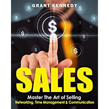 Sales: Master The Art of Selling - Networking, Time Management & Communication (Productivity, Close the Sale, Goal Setting, Charisma, Influence People, Trump, Cold Calling)