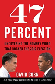 47 Percent: Uncovering the Romney Video That Rocked the 2012 Election by [Corn, David]