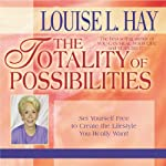 The Totality of Possibilities: Set Yourself Free to Create the Lifestyle You Really Want! | Louise L. Hay