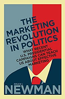 The Marketing Revolution in Politics: What Recent U.S. Presidential Campaigns Can Teach Us About Effective Marketing (Rotman-UTP Publishing) by [Newman, Bruce I.]