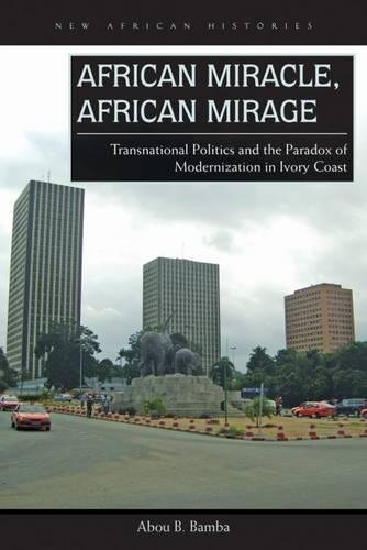 Search : African Miracle, African Mirage: Transnational Politics and the Paradox of Modernization in Ivory Coast (New African Histories)