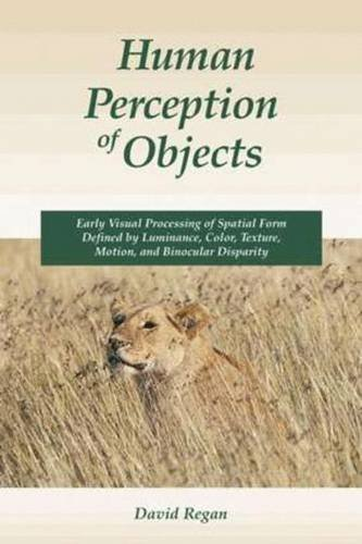 Human Perception of Objects: Early Visual Processing of Spatial Form Defined by Luminance, Color, Texture, Motion, and Binocular Disparity by David M. Regan (2000-03-15)