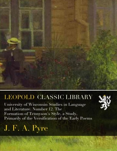 Read Online University of Wisconsin Studies in Language and Literature. Number 12. The Formation of Tennyson's Style, a Study, Primarily of the Versification of the Early Poems ebook