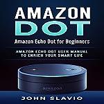 Amazon Dot: Amazon Echo Dot for Beginners: Amazon Echo Dot User Manual to Enrich Your Smart Life | John Slavio