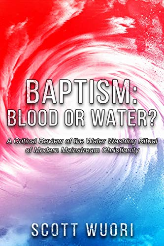 Baptism: Blood or Water?: A Critical Review of the Water Washing Ritual of Modern Mainstream Christianity (Baptism Of Fire And The Holy Ghost)