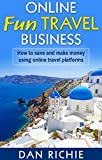 ONLINE FUN TRAVEL BUSINESS: HOW TO SAVE AND MAKE MONEY USING ONLINE TRAVEL PLATFORMS