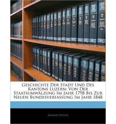 Geschichte Der Stadt Und Des Kantons Luzern: Von Der Staatsumw Lzung Im Jahr 1798 Bis Zur Neuen Bundesverfassung Im Jahr 1848, Zweiter Band (Paperback)(German) - Common pdf epub