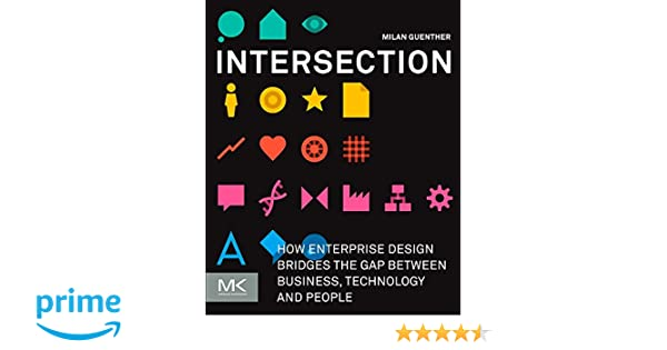 Intersection how enterprise design bridges the gap between business intersection how enterprise design bridges the gap between business technology and people milan guenther 9780123884350 amazon books fandeluxe Image collections