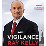 Vigilance: My Life Serving America and Protecting Its Empire City | Ray Kelly