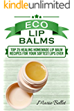 Eco Lip Balms: Top 25 Healing Homemade Lip Balm Recipes For Your Softest Lips Ever