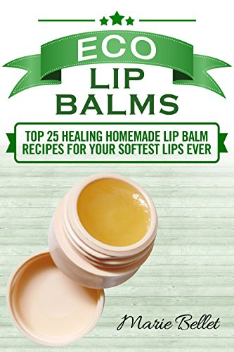 Eco Lip Balms: Top 25 Healing Homemade Lip Balm Recipes For Your Softest Lips Ever by [Bellet, Marie]