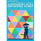 Surrendered Wives Empowered Women: The Inspiring, True Stories of Real Women who Revitalized the Intimacy, Passion and Peace