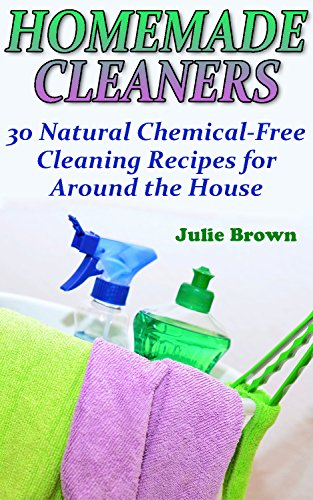 Download PDF Homemade Cleaners - 30 Natural Chemical-Free Cleaning Recipes for Around the House -