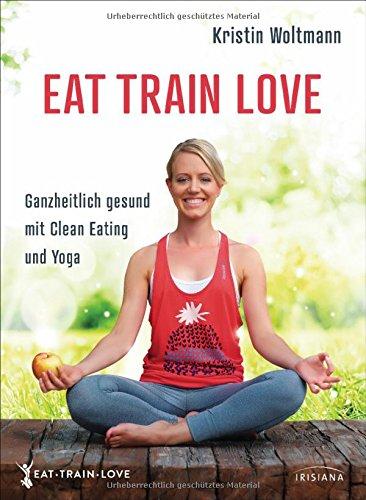 EAT TRAIN LOVE: Ganzheitlich gesund mit Clean Eating und Yoga