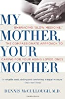 "My Mother, Your Mother: Embracing ""Slow Medicine,"" the Compassionate Approach to Caring for Your Aging Loved Ones"