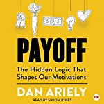 Payoff: The Hidden Logic That Shapes Our Motivations | Dan Ariely