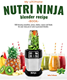 My Ultimate Nutri Ninja Blender Recipe Book: 100 Amazing smoothies, juices, shakes, sauces and foods for your ninja pro or auto-iq personal blender. (Blended Foods and Drinks Book 1)