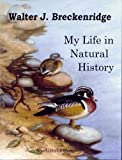 Walter J. Breckenridge; My Life in Natural History, an Autobiography, Walter J. Breckenridge, 1885209592