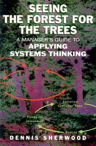 (Seeing the Forest for the Trees: A Manager's Guide to Applying Systems Thinking)