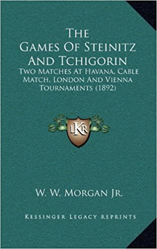 The Games of Steinitz and Tchigorin: Two Matches at Havana, Cable Match, London and Vienna Tournaments (1892)