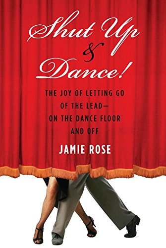 Shut Up and Dance!: The Joy of Letting Go of the Lead-On the Dance Floor and Off - Jamie Rose