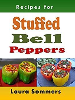 Recipes for Stuffed Bell Peppers: Stuffed Green, Yellow, Red or Orange Bell Peppers Cookbook by [Sommers, Laura]