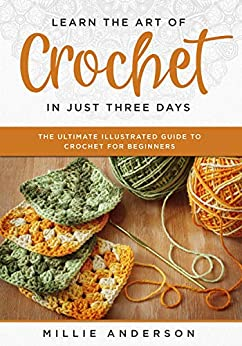 Learn the Art of Crochet in Just Three Days: The Ultimate Illustrated Guide to Crochet for Beginners by [Anderson, Millie]