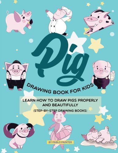 Pig Drawing Book for Kids: Learn How to Draw Pigs Properly and Beautifully (Step-by-Step Drawing Books) by CreateSpace Independent Publishing Platform