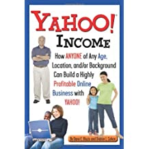 Yahoo Income: How Anyone of Any Age, Location, and/or Background Can Build a Highly Profitable Online Business With Yahoo