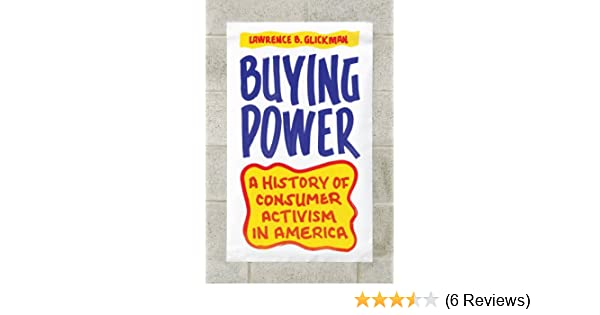 Buying power : a history of consumer activism in America / Lawrence B. Glickman