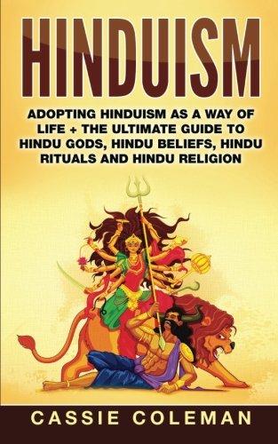 Hinduism: Adopting Hinduism as a Way of Life + The Ultimate Guide to Hindu Gods, Hindu Beliefs, Hindu Rituals and Hindu Religion