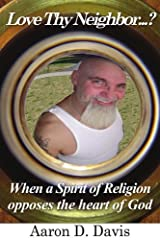 Love Thy Neighbor...?: When A Spirit Of Religion Opposes The Heart Of God [Paperback] [2005] (Author) Aaron Davis