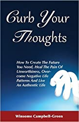Curb Your Thoughts: How To Create The Future You Need, Heal The Pain Of Unworthiness, Overcome Negative Life Patterns And Live An Authentic Life
