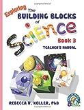Exploring the Building Blocks of Science Book 3 Teacher's Manual, Rebecca W. Keller, 1941181031